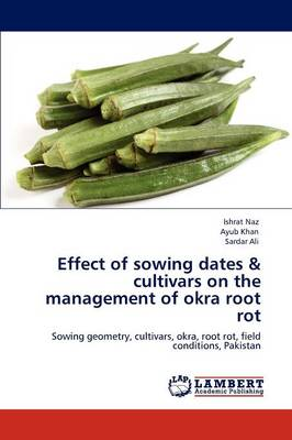 Effect of Sowing Dates & Cultivars on the Management of Okra Root Rot by Ishrat Naz, Ayub Khan, Sardar Ali