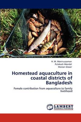 Homestead Aquaculture in Coastal Districts of Bangladesh by H. M. Moniruzzaman, Pulakesh Mondal, Marion Glaser