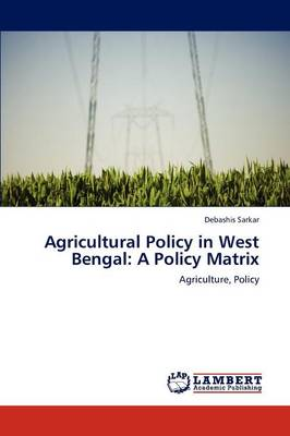 Agricultural Policy in West Bengal A Policy Matrix by Debashis Sarkar