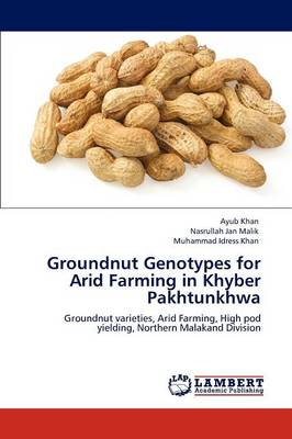 Groundnut Genotypes for Arid Farming in Khyber Pakhtunkhwa by Ayub Khan, Nasrullah Jan Malik, Muhammad Idress Khan