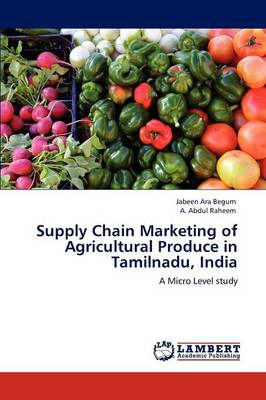 Supply Chain Marketing of Agricultural Produce in Tamilnadu, India by Jabeen Ara Begum, A. Abdul Raheem