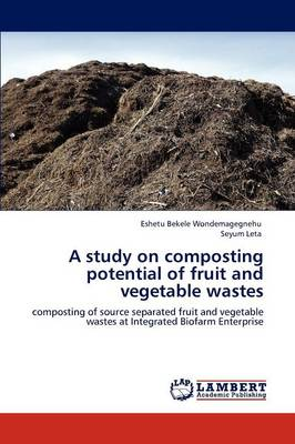 A Study on Composting Potential of Fruit and Vegetable Wastes by Eshetu Bekele Wondemagegnehu, Seyum Leta