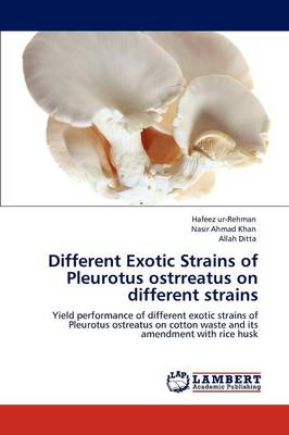 Different Exotic Strains of Pleurotus Ostrreatus on Different Strains by Hafeez ur-Rehman, Nasir Ahmad Khan, Allah Ditta