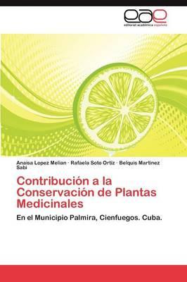 Contribucion a la Conservacion de Plantas Medicinales by Anaisa Lopez Melian, Rafaela Soto Ort Z, Belquis Martinez Sabi