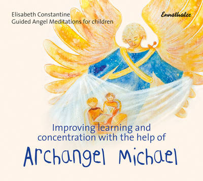 Improving Learning and Concentration with the Help of Archangel Michael Guided Angel Meditations for Children by Elisabeth Constantine