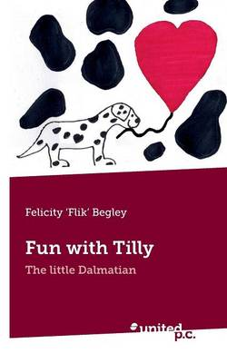 Fun with Tilly The Little Dalmation by Felicity Flik Begley