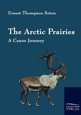 The Arctic Prairies by Ernest Thompson Seton