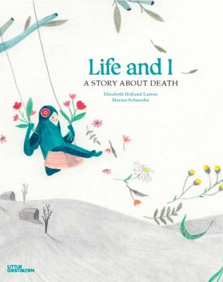 Life and I A Story About Death by Elisabeth Helland Larsen