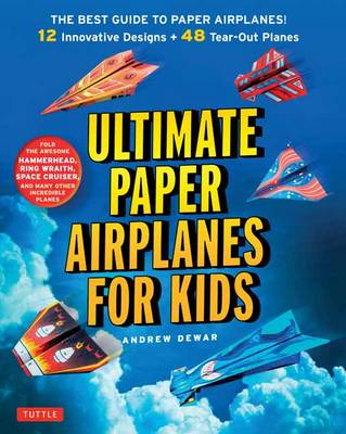 Ultimate Paper Airplanes for Kids The Best Guide to Paper Airplanes by Andrew Dewar
