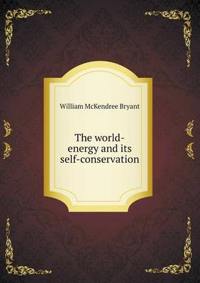 The World-Energy and Its Self-Conservation by William McKendree Bryant