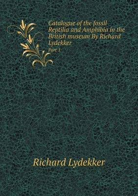 Catalogue of the Fossil Reptilia and Amphibia in the British Museum by Richard Lydekker Part 1 by Richard Lydekker