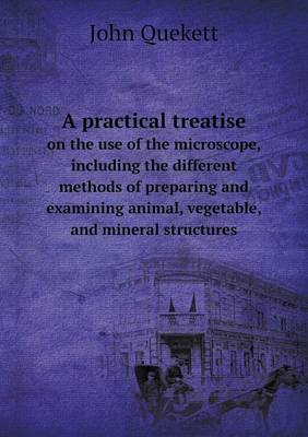 A Practical Treatise on the Use of the Microscope, Including the Different Methods of Preparing and Examining Animal, Vegetable, and Mineral Structures by John Quekett