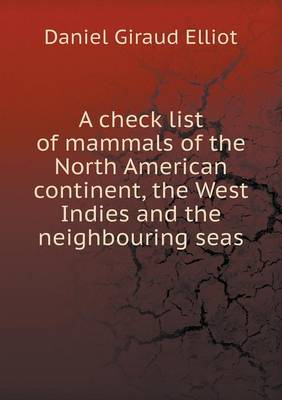 A Check List of Mammals of the North American Continent, the West Indies and the Neighbouring Seas by Daniel Giraud Elliot
