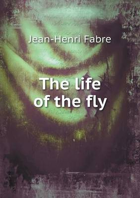 The Life of the Fly by Jean-Henri Fabre, Alexander Teixeira de Mattos