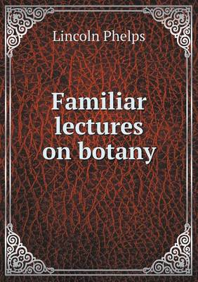 Familiar Lectures on Botany by Lincoln Phelps