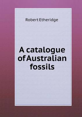 A Catalogue of Australian Fossils by Robert, Jr. Etheridge