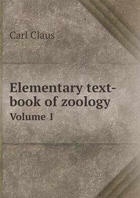 Elementary Text-Book of Zoology Volume 1 by Adam Sedgwick, Carl Claus, F G Heathcote