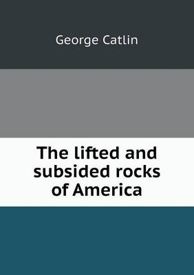 The Lifted and Subsided Rocks of America by George Catlin