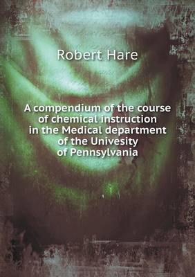 A Compendium of the Course of Chemical Instruction in the Medical Department of the Univesity of Pennsylvania by Robert Hare