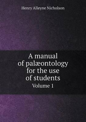 A Manual of Palaeontology for the Use of Students Volume 1 by Henry Alleyne Nicholson