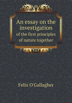 An Essay on the Investigation of the First Principles of Nature Together by Felix O'Gallagher