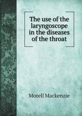 The Use of the Laryngoscope in the Diseases of the Throat by Morell, Sir MacKenzie