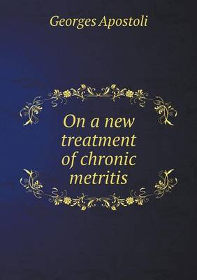 On a New Treatment of Chronic Metritis by Georges Apostoli