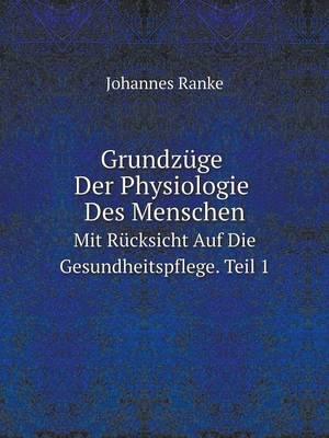 Grundzuge Der Physiologie Des Menschen Mit Rucksicht Auf Die Gesundheitspflege. Teil1 by Johannes Ranke