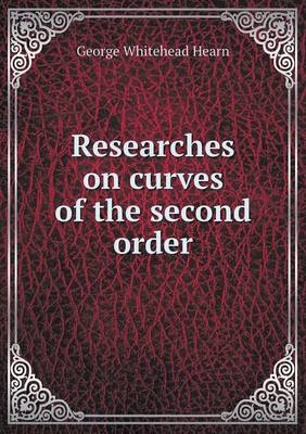 Researches on Curves of the Second Order by George Whitehead Hearn