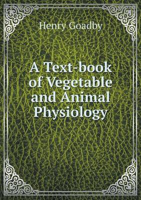 A Text-Book of Vegetable and Animal Physiology by Henry Goadby