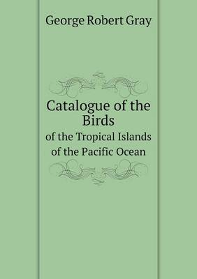Catalogue of the Birds of the Tropical Islands of the Pacific Ocean by George Robert Gray