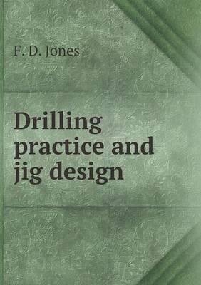 Drilling Practice and Jig Design by Erik Oberg, F D Jones