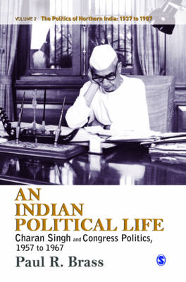 An Indian Political Life Charan Singh and Congress Politics, 1957 to 1967 by Professor Paul R. Brass