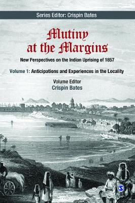 Mutiny at the Margins Anticipations and Experiences in the Locality New Perspectives on the Indian Uprising of 1857 by Crispin Bates