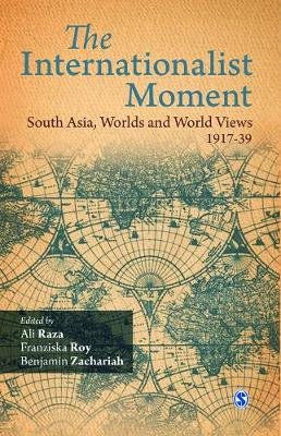 The Internationalist Moment South Asia, Worlds and World Views, 1917-39 by Ali Raza