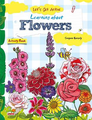 Let's Get Active: Learning About Flowers An Illustrated Activity Book That Teaches Young Learners All About Flowers by Swayam Ganguly