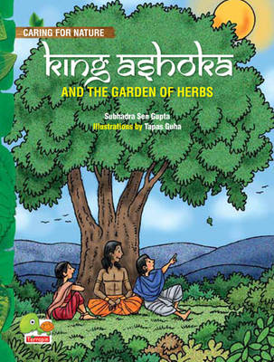 King Ashoka and the Garden of Herbs (A Lesson from History About Trees and Plants and Their Benefits) by Subhadra Sen Gupta