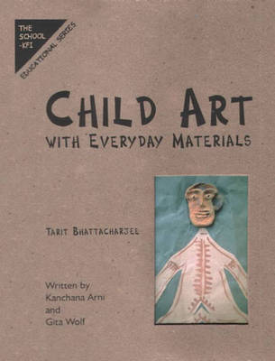 Child Art With Everyday Materials by Tarit Bhattacharjee, Kanchana Arni, Gita Wolf