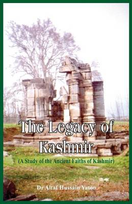The Legacy of Kashmir- A Study of the Ancient Faiths of Kashmir by Dr Altaf Hussain Yatoo