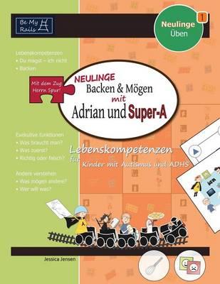 Neulinge Backen & Mogen Mit Adrian Und Super-A Lebenskompetenzen Fur Kinder Mit Autismus Und Adhs by Jessica Jensen