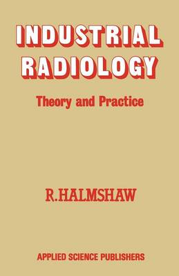 Industrial Radiology Theory and Practice by R. Halmshaw