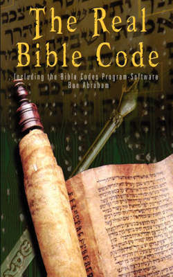 Real Bible Codes According to the Torah, Talmud & Zohar - Including the Bible Codes Program Software (for Download) by Ben Abraham