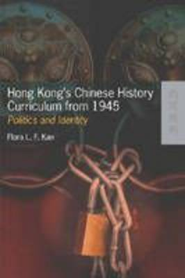 Hong Kong's Chinese History Curriculum from 1945 Politics and Identity by Flora L.F. Kan