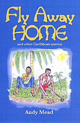 Fly Away Home And Other Caribbean Stories by Andy Mead