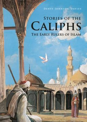 Stories of the Caliphs The Early Rulers of Islam by Denys Johnson-Davies