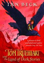 Tom Trueheart And The Land Of Dark Stories by Ian Beck