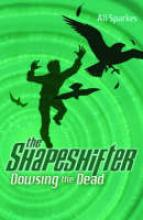 The Shapeshifter 4 : Dowsing The Dead by Ali Sparkes