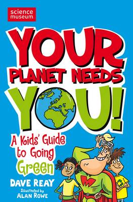 Your Planet Needs You!: A kid's guide to going green (Science Museum) by Dave Reay