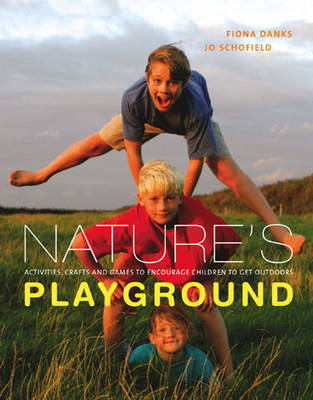 Nature's Playground Activities, Crafts and Games to Encourage Your Children to Enjoy the Great Outdoors by Fiona Danks, Jo Schofield