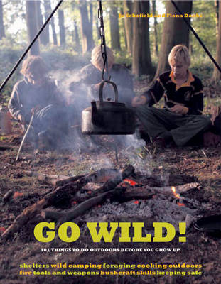 Go Wild! 101 Things to Do Outdoors Before You Grow Up by Fiona Danks, Jo Schofield